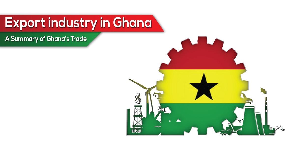 Export industry in Ghana - A Summary of Ghana's Trade