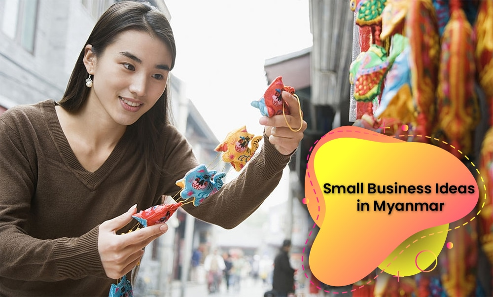 Small Business Ideas In Myanmar For The Local And Foreign Investors
